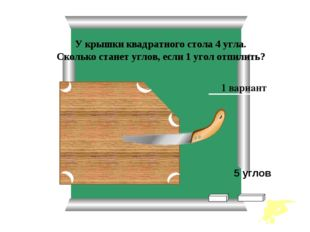 У крышки квадратного стола 4 угла. Сколько станет углов, если 1 угол отпилит