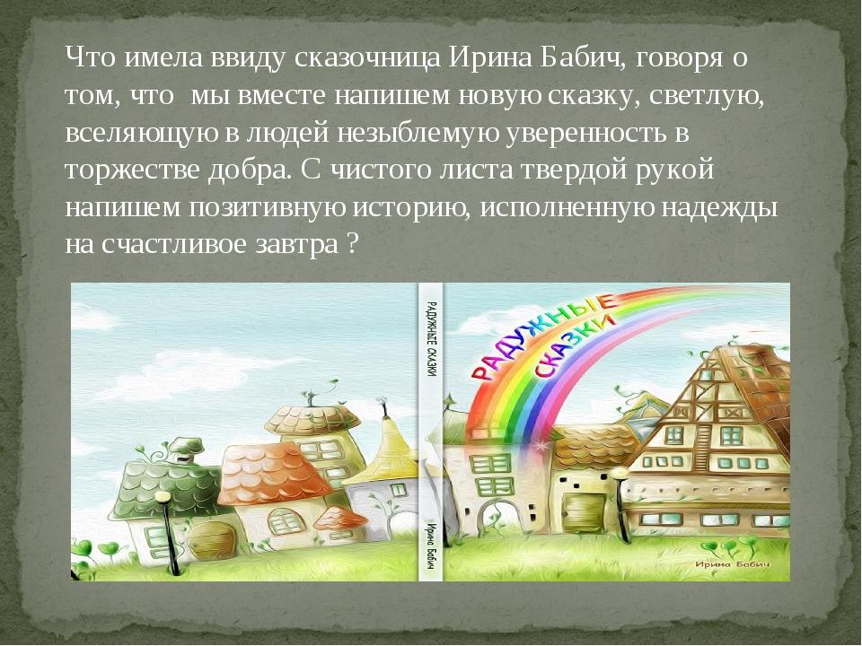 Что имела ввиду сказочница Ирина Бабич, говоря о том, что мы вместе напишем н...