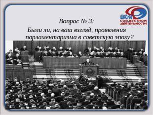 Вопрос № 3: Были ли, на ваш взгляд, проявления парламентаризма в советскую э