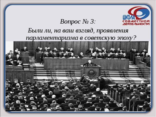 Вопрос № 3: Были ли, на ваш взгляд, проявления парламентаризма в советскую э...