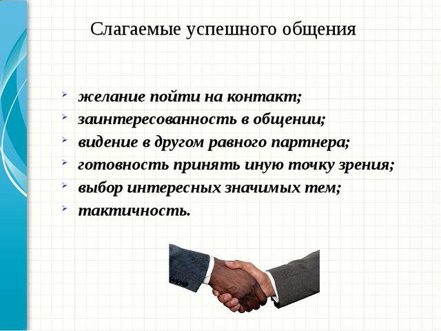 Слагаемые успешного общения желание пойти на контакт; заинтересованность в об...