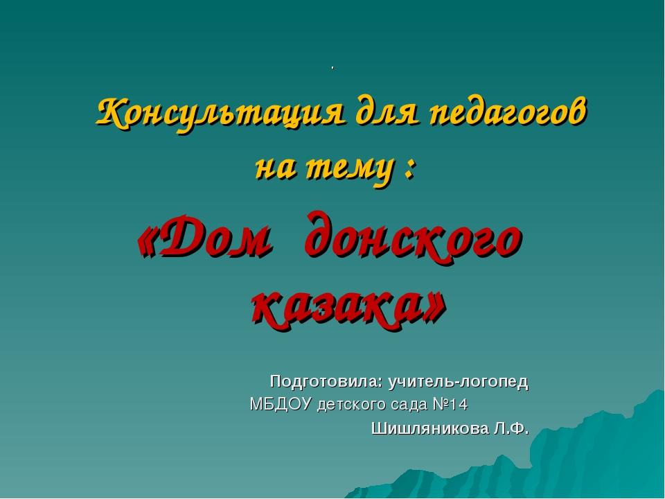 . Консультация для педагогов на тему : «Дом донского казака» Подготовила: учи...