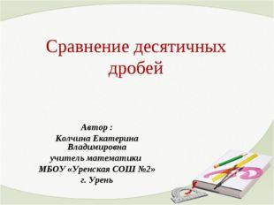 Сравнение десятичных дробей Автор : Колчина Екатерина Владимировна учитель ма