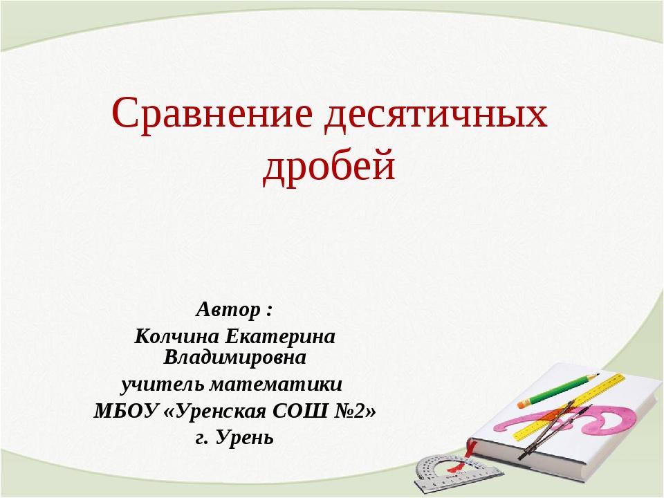 Сравнение десятичных дробей Автор : Колчина Екатерина Владимировна учитель ма...