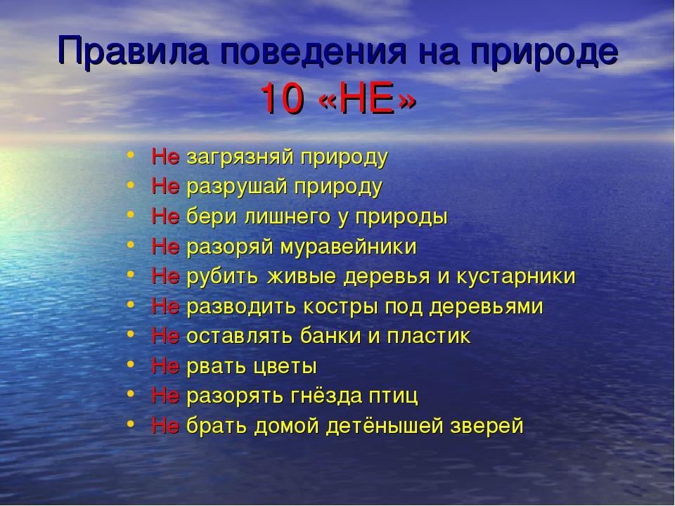 Правила поведения на природе 10 «НЕ» Не загрязняй природу Не разрушай природу...