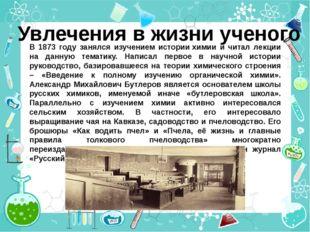 Увлечения в жизни ученого В 1873 году занялся изучением истории химии и читал