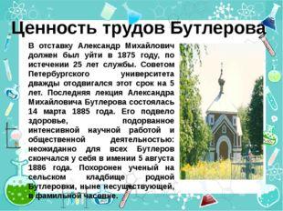 Ценность трудов Бутлерова В отставку Александр Михайлович должен был уйти в 1