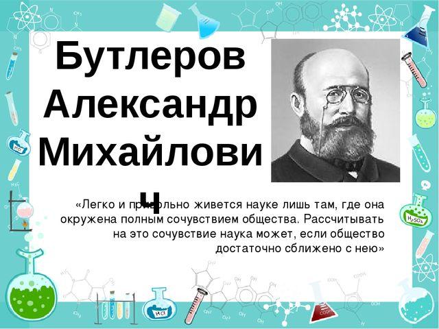 Бутлеров Александр Михайлович «Легко и привольно живется науке лишь там, где...