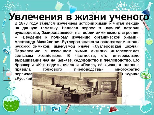 Увлечения в жизни ученого В 1873 году занялся изучением истории химии и читал...