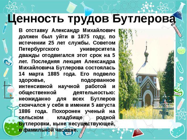 Ценность трудов Бутлерова В отставку Александр Михайлович должен был уйти в 1...