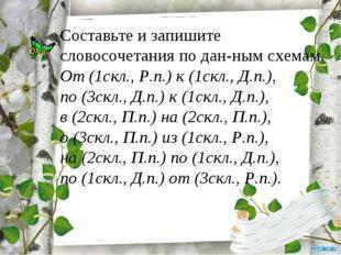 Составьте и запишите словосочетания по дан-ным схемам. От (1скл., Р.п.) к (1с