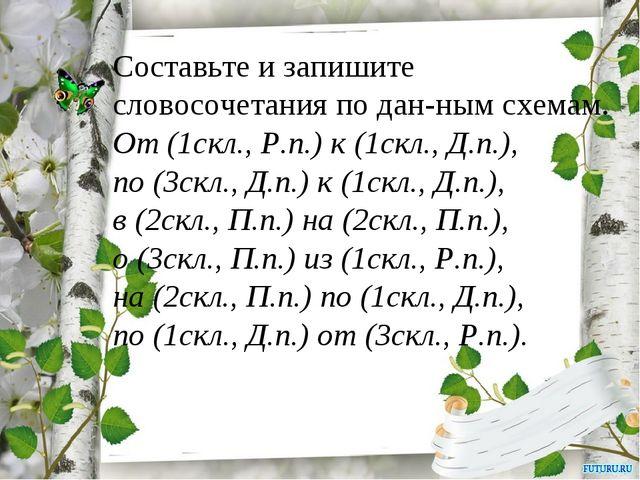 Составьте и запишите словосочетания по дан-ным схемам. От (1скл., Р.п.) к (1с...