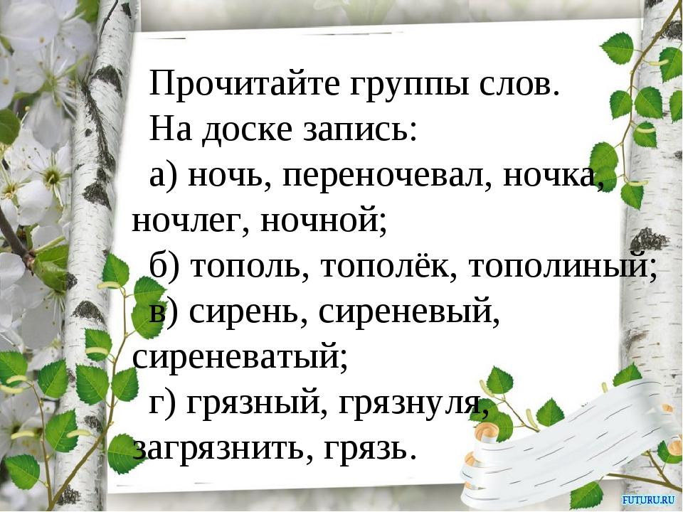 Прочитайте группы слов. На доске запись: а) ночь, переночевал, ночка, ночлег...