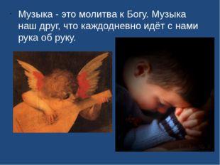 Музыка - это молитва к Богу. Музыка наш друг, что каждодневно идёт с нами рук