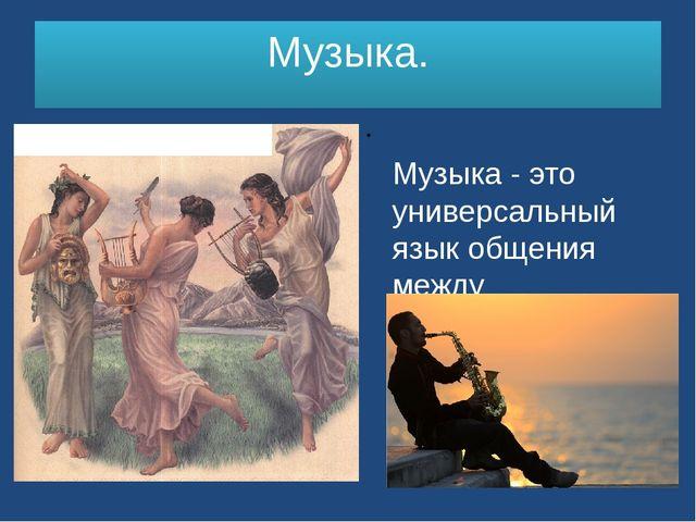 Музыка. Музыка - это универсальный язык общения между разноязычными людьми.