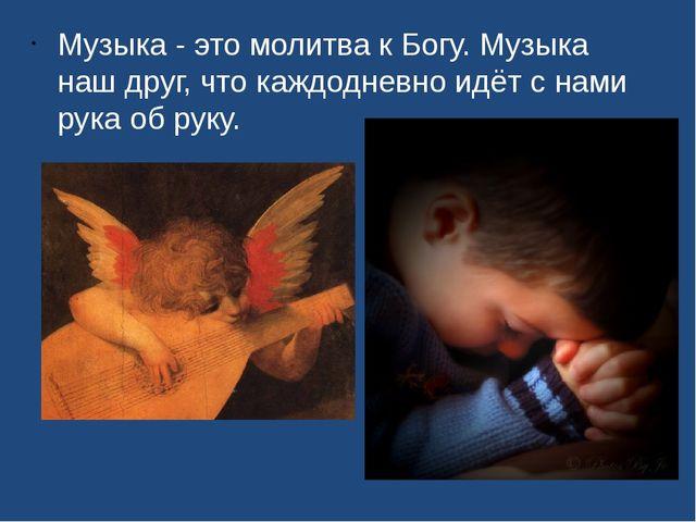Музыка - это молитва к Богу. Музыка наш друг, что каждодневно идёт с нами рук...