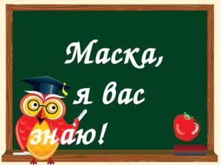 Маска, я вас знаю!