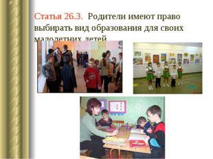 Статья 26.3. Родители имеют право выбирать вид образования для своих малолетн