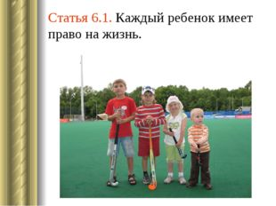 Статья 6.1. Каждый ребенок имеет право на жизнь.