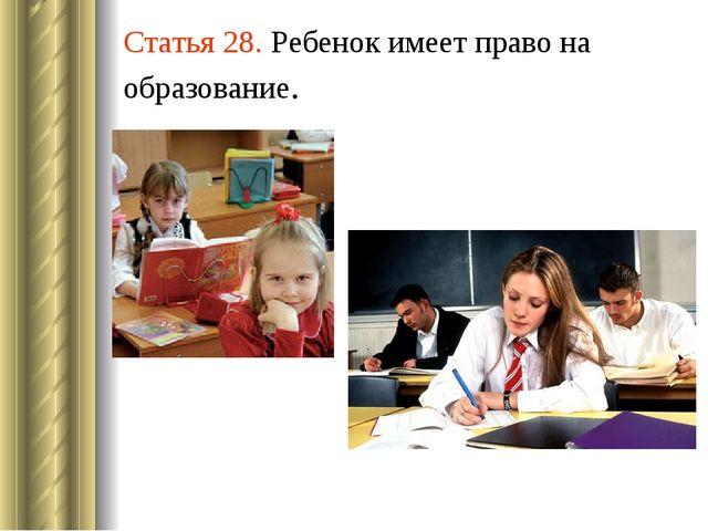 Статья 28. Ребенок имеет право на образование.