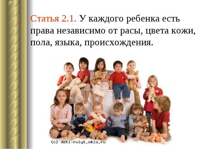 Статья 2.1. У каждого ребенка есть права независимо от расы, цвета кожи, пола...