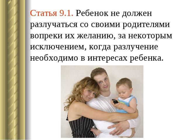 Статья 9.1. Ребенок не должен разлучаться со своими родителями вопреки их жел...