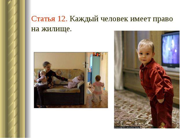 Статья 12. Каждый человек имеет право на жилище.