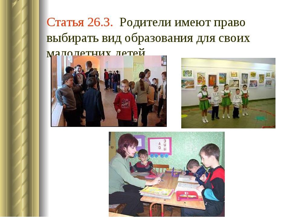 Статья 26.3. Родители имеют право выбирать вид образования для своих малолетн...