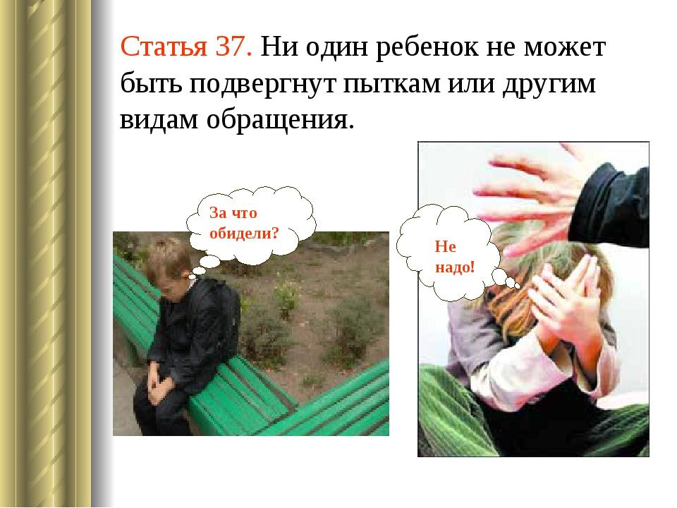 Статья 37. Ни один ребенок не может быть подвергнут пыткам или другим видам о...