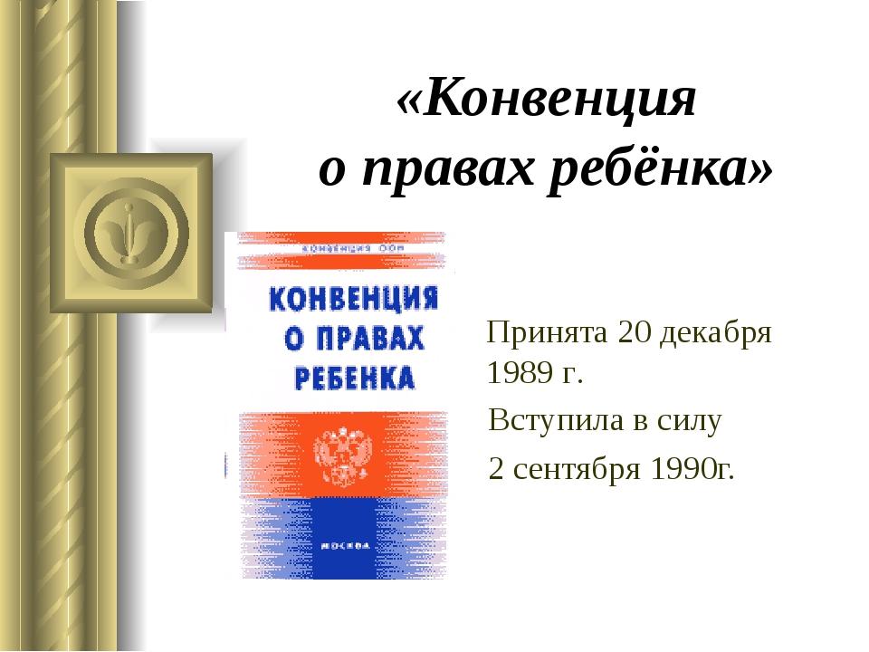 «Конвенция о правах ребёнка» Вступила в силу 2 сентября 1990г. Принята 20 дек...