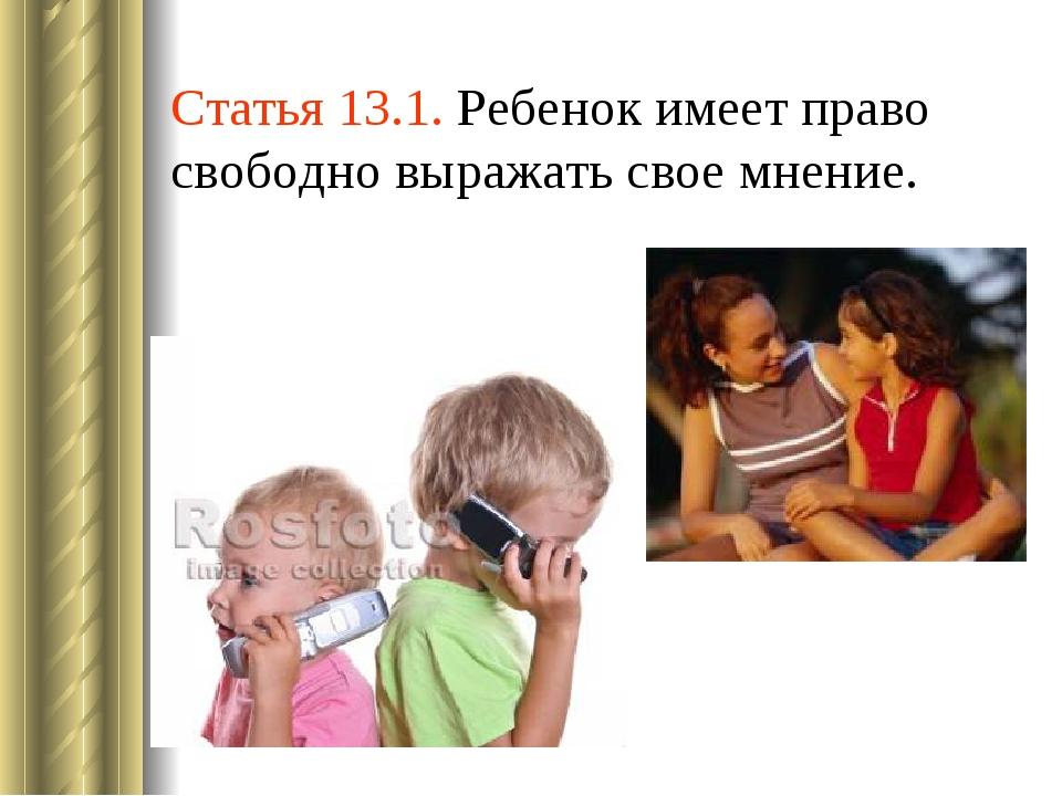 Статья 13.1. Ребенок имеет право свободно выражать свое мнение.