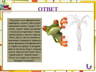 ОТВЕТ Лягушка стала физическим прибором, отдала себя в распоряжение науки. Ср