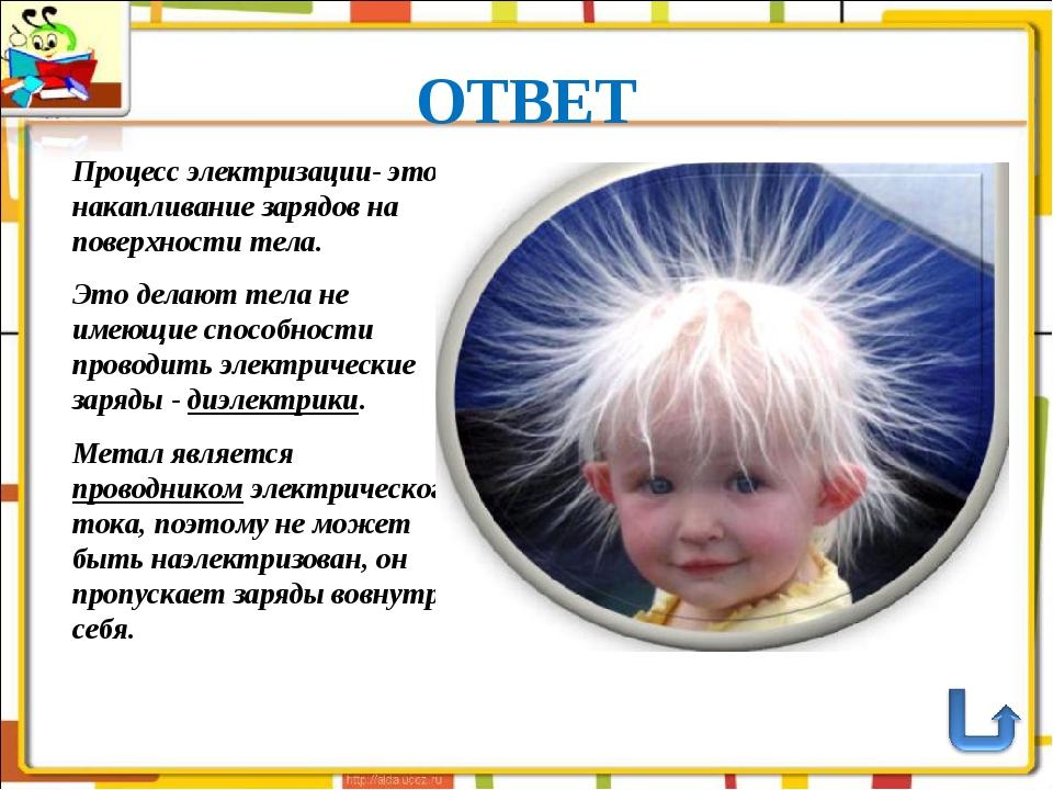 ОТВЕТ Процесс электризации- это накапливание зарядов на поверхности тела. Это...