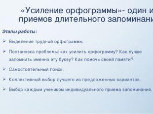 «Усиление орфограммы»- один из приемов длительного запоминания Этапы работы: