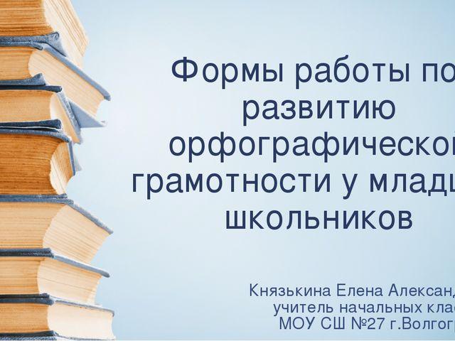 Формы работы по развитию орфографической грамотности у младших школьников Кня...