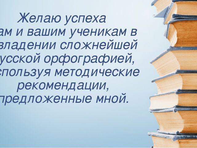 Желаю успеха вам и вашим ученикам в овладении сложнейшей русской орфографией,...