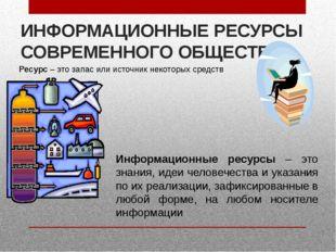 ИНФОРМАЦИОННЫЕ РЕСУРСЫ СОВРЕМЕННОГО ОБЩЕСТВА Ресурс – это запас или источник