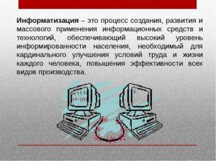 Информатизация – это процесс создания, развития и массового применения информ