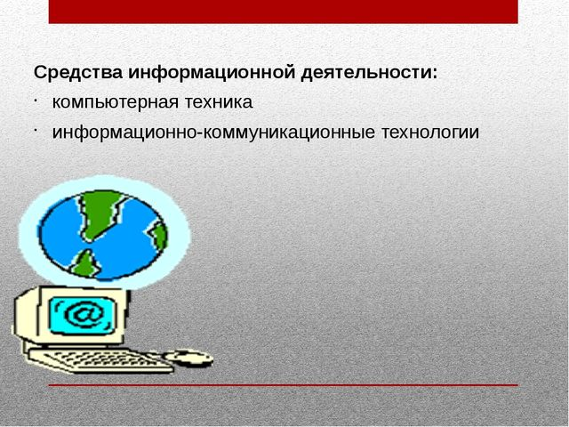 Средства информационной деятельности: компьютерная техника информационно-ком...