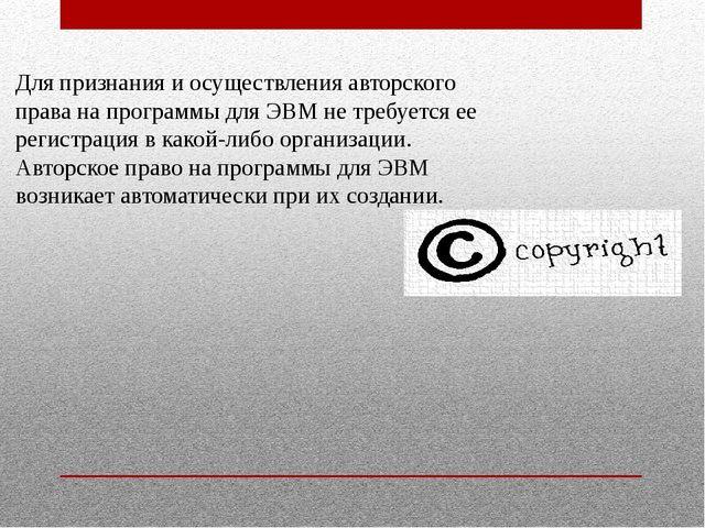 Для признания и осуществления авторского права на программы для ЭВМ не требуе...