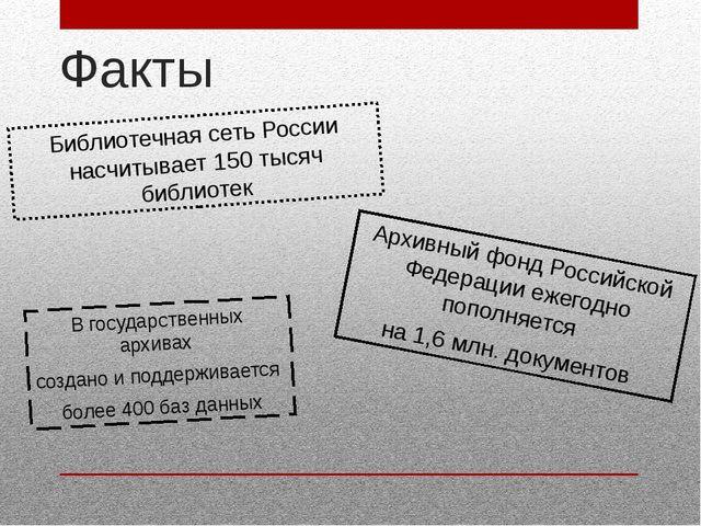 Факты Библиотечная сеть России насчитывает 150 тысяч библиотек Архивный фонд...
