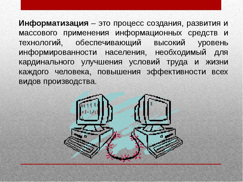 Информатизация – это процесс создания, развития и массового применения информ...