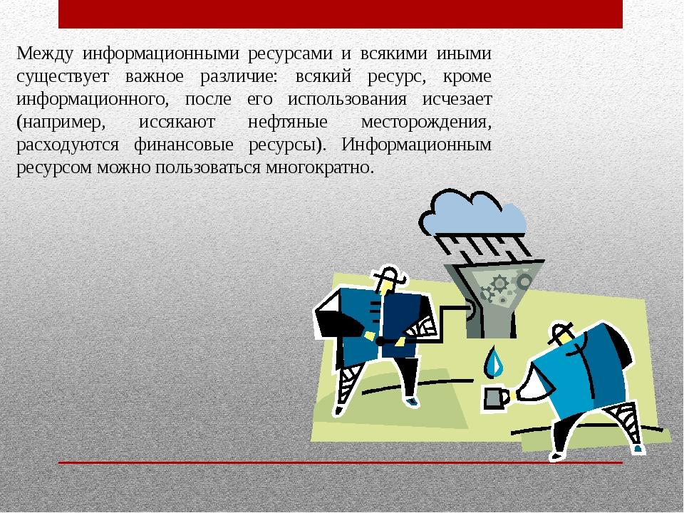 Между информационными ресурсами и всякими иными существует важное различие:...