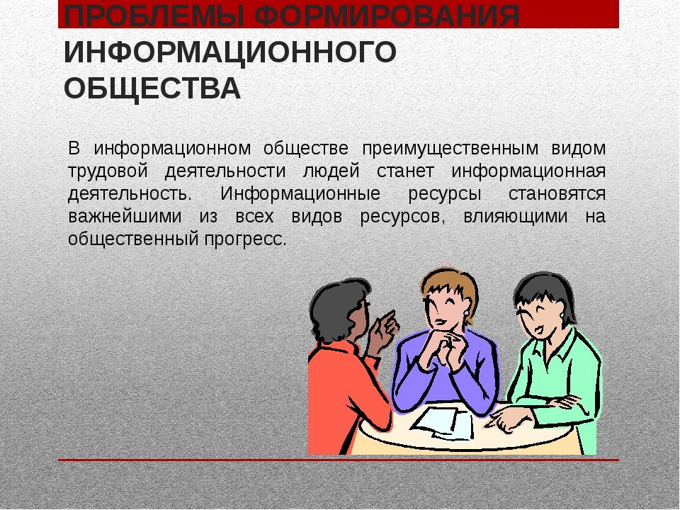 ПРОБЛЕМЫ ФОРМИРОВАНИЯ ИНФОРМАЦИОННОГО ОБЩЕСТВА В информационном обществе преи...