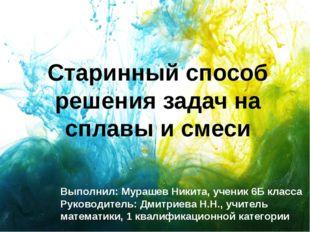 Старинный способ решения задач на сплавы и смеси Выполнил: Мурашев Никита, уч