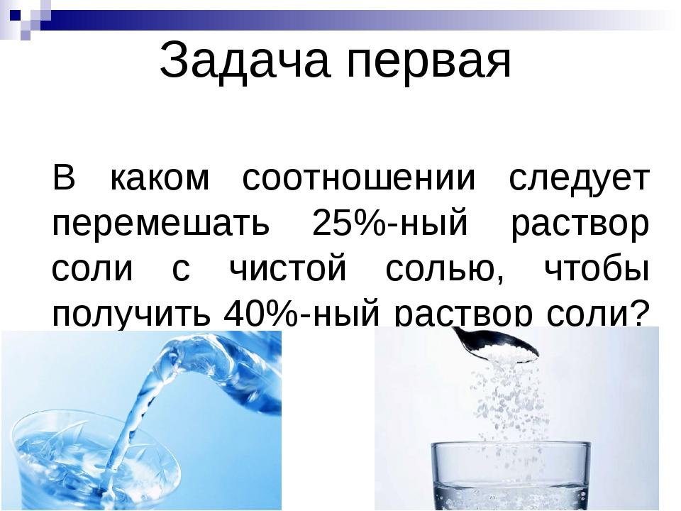 Задача первая В каком соотношении следует перемешать 25%-ный раствор соли с ч...