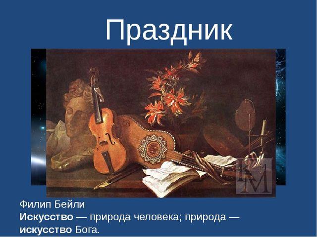 Праздник исскуства Филип Бейли Искусство — природа человека; природа — искусс...