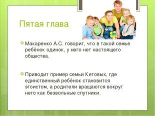 Пятая глава Макаренко А.С. говорит, что в такой семье ребёнок одинок, у него