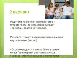 2 вариант Родители проявляют панибратство и мягкотелость, то есть перевешивае