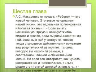 Шестая глава А.С. Макаренко отмечает: «Ребенок — это живой человек. Это вовсе